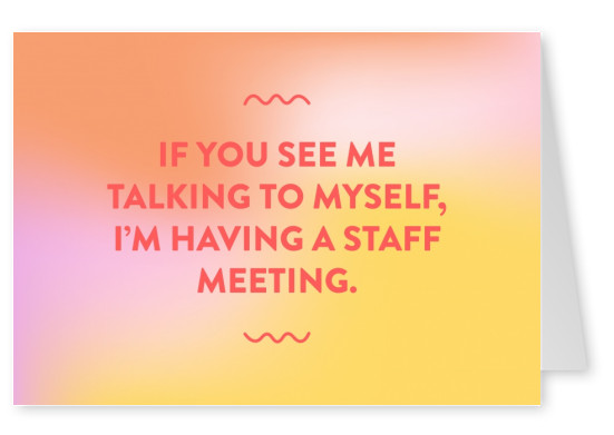 If you see me talking to myself, IРђЎm having a staff meeting.