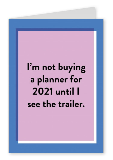 I'm not buying a planner for 2021 until I see the trailer