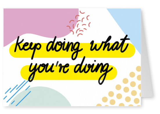 Keep doing what you're doing