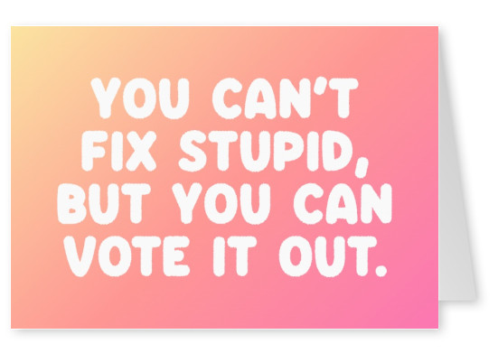 You can't fix stupid, but you can vote it out.