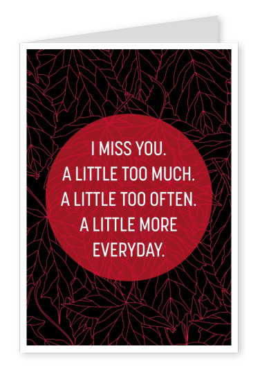 I miss you. A little too much. A little too often. A little more everyday.