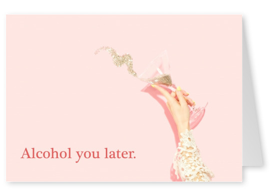 Alcohol you later.