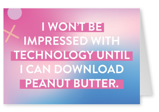 I won't be impressed with technology until I can download peanut butter
