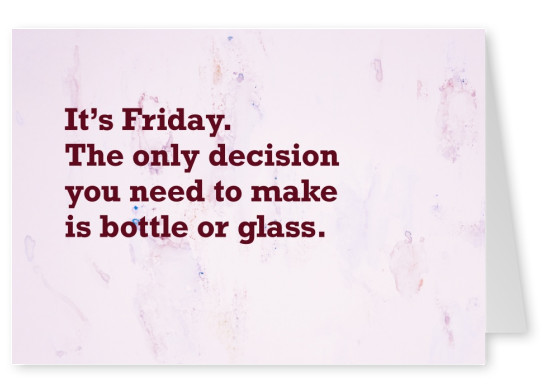 It's Friday. The only decision you need to make is bottle or glass.