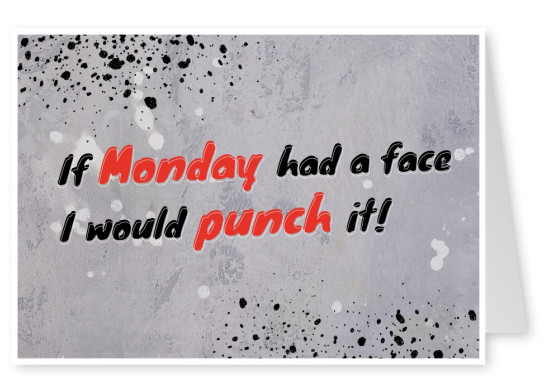 If Monday had a face I would punch it!