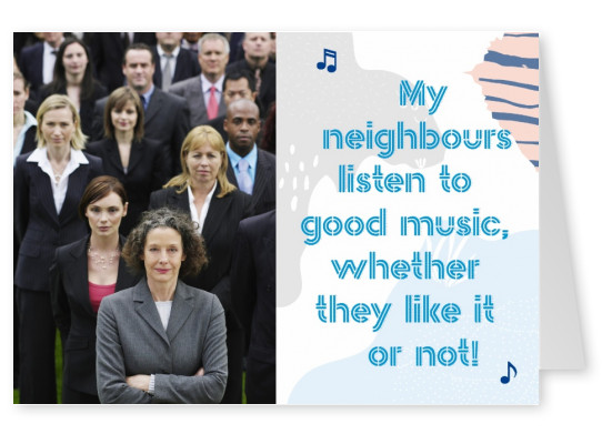 My neighbours listen to good music wheter they like it or not Spruchkarte