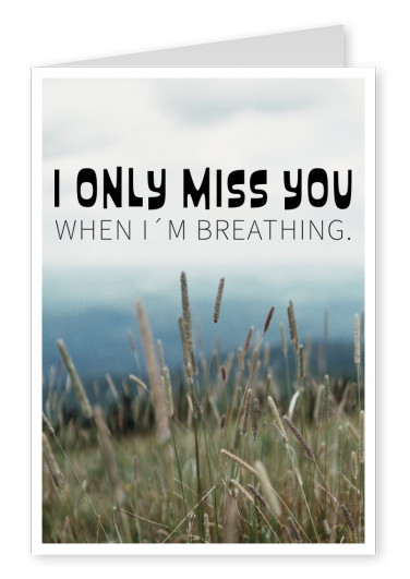I only miss you when I'm breathing Spruch