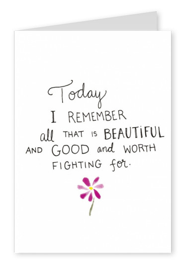 Today I remember all that is beautiful and good worth fighting for
