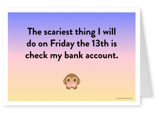 The scariest thing I will do on Friday the 13th is check my bank account.