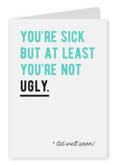 You're sick but at least you're not ugly! Get well soon!