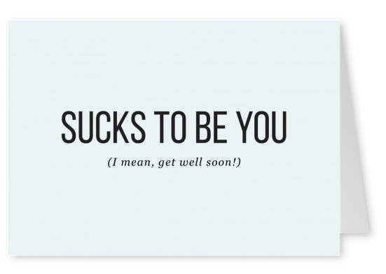 Sucks to be you. (I mean, get well soon!)