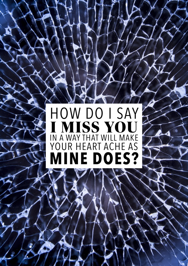 How do I say I miss you in a way that will make your heart ache as mine does