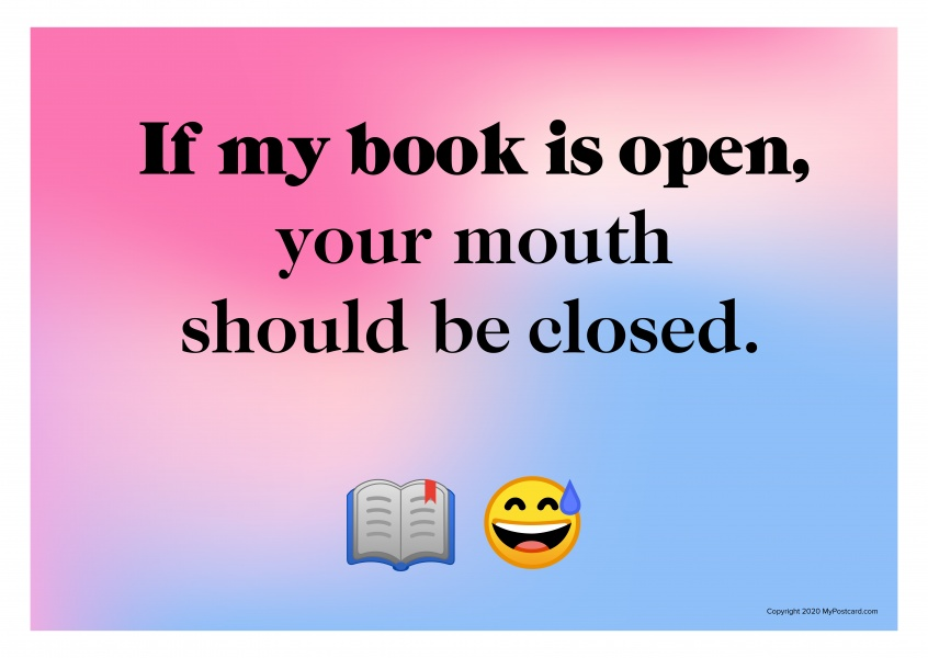 If my book is open, your mouth should be closed.