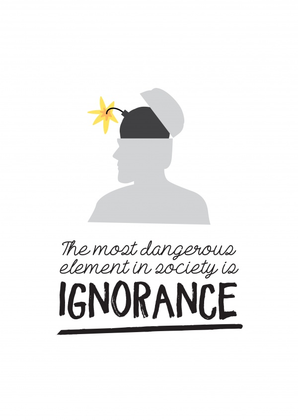The most dangerous element in society is ignorance.