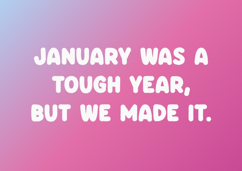 January was a tough year, but we made it.