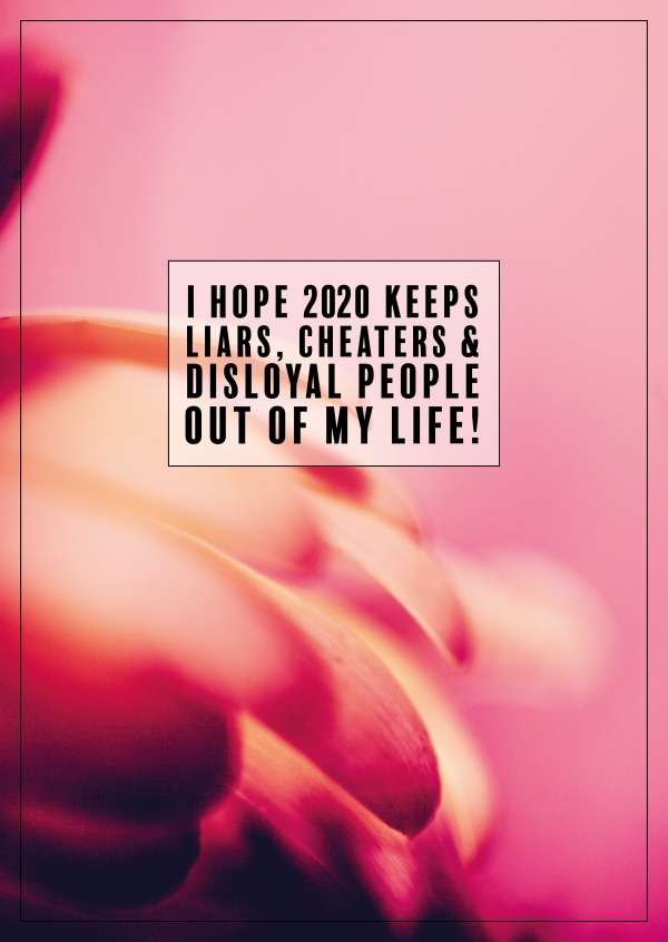 I hope 2020 keeps liars, cheaters, disloyal people out of my life