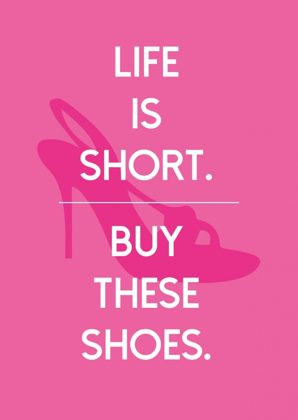 Life is short buy these shoes