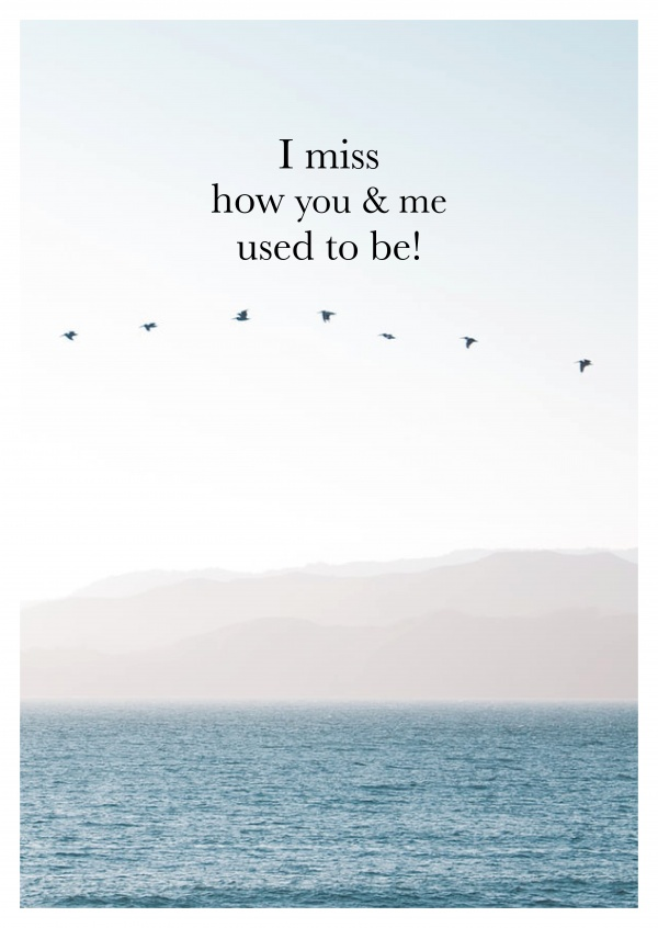I miss how you & me used to be!