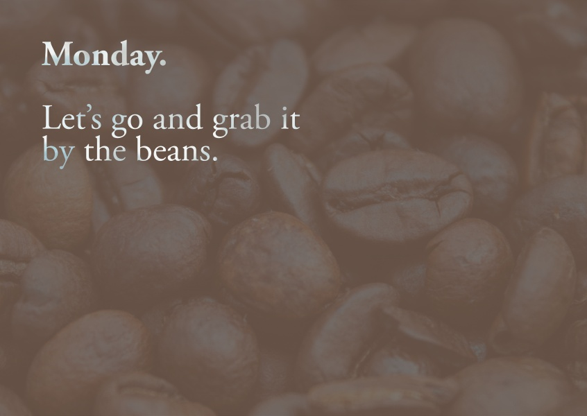 Monday. Let's go and grab it by the beans. Coffee beans card.