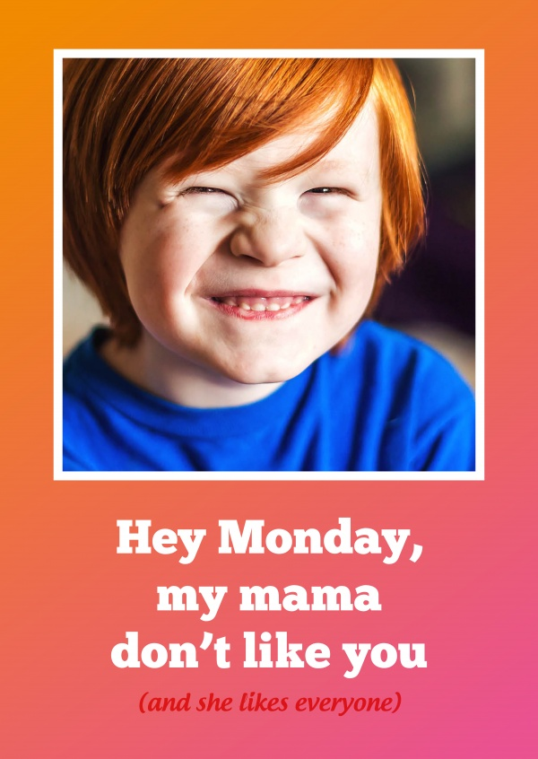 Hey Monday, my mama don't like you (and she likes everyone)