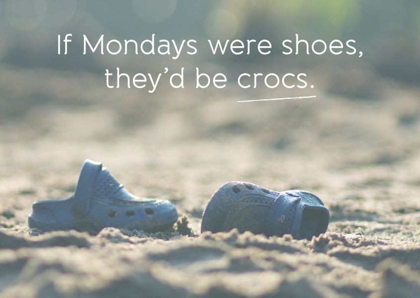 If Mondays were shoes, they'd be crocs.