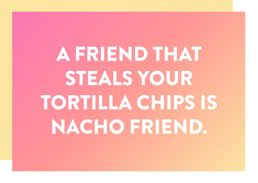 A friend that steals your tortilla chips is nacho friend