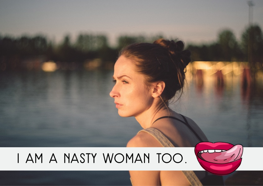 I am a nasty woman too.