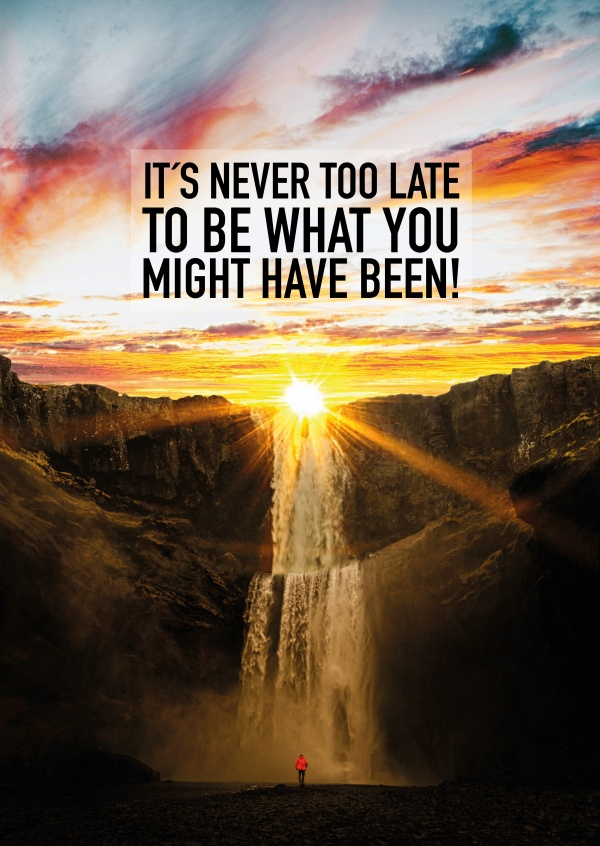 It's never too late to be what you might have been