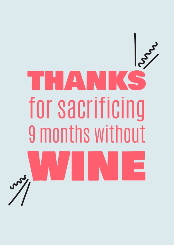 Thanks for sacrificing 9 months without wine!