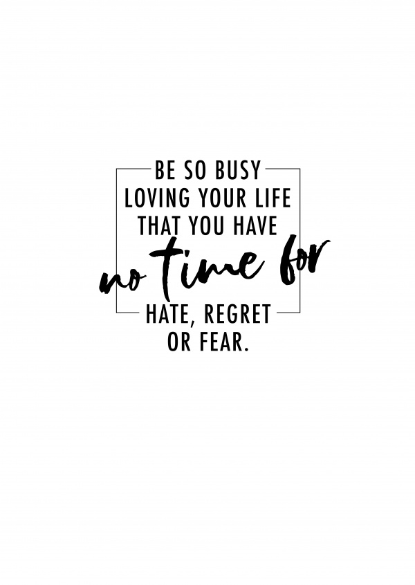 Be so busy lving your life that you have no time for hate, regret or fear