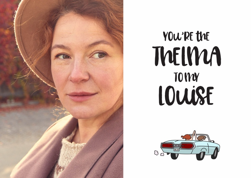 You're the Thelma to my Louise