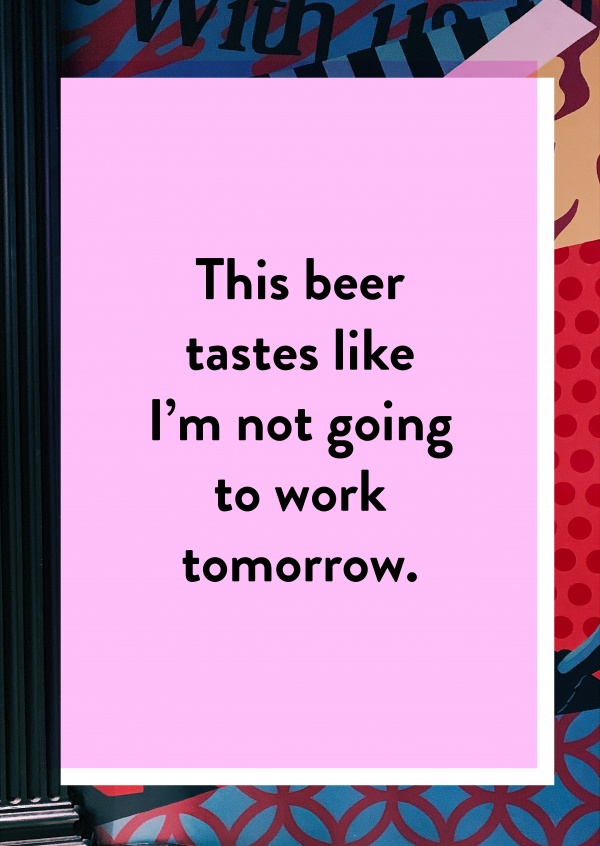 This beer tastes like I'm not going to work tomorrow.
