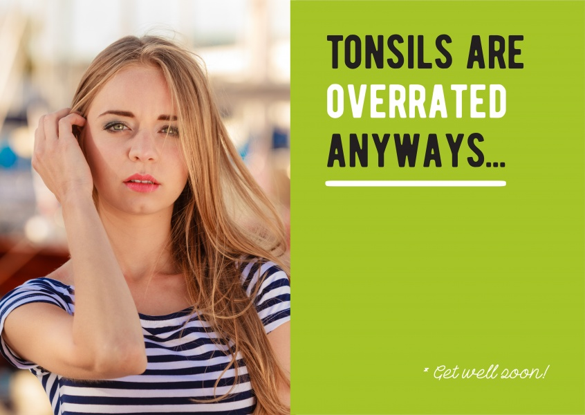 Tonsils are overrated anyways. Get well soon!