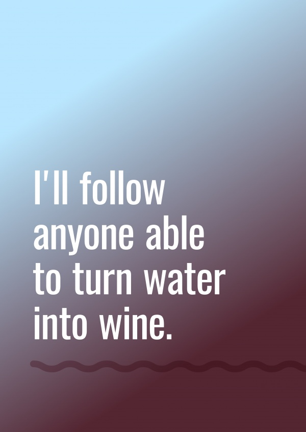 I'll follow anyone able to turn water into wine