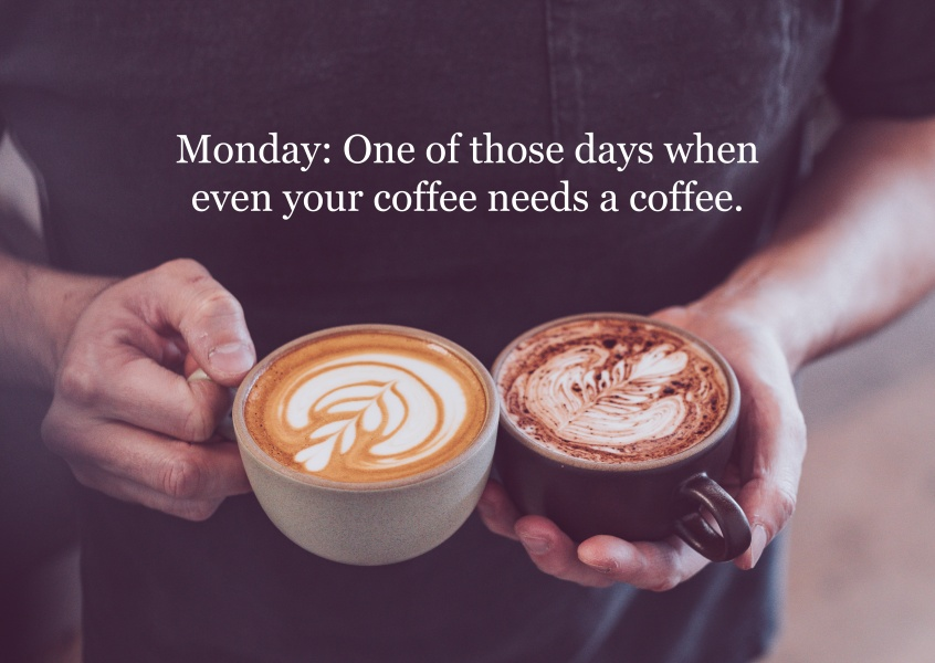 Monday: One of those days when even your coffee needs a coffee.