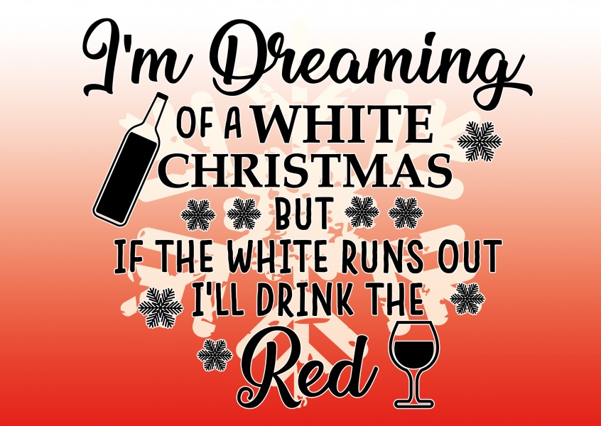 Dreaming of a white christmas but if the white runs out i`ll drink the red