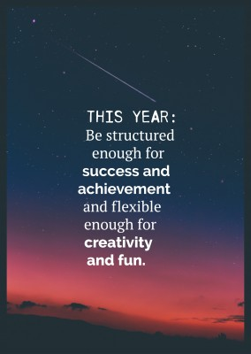 saying Be structured enough for success and achievement and felxible for creativity and fun