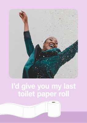 I'd give you my last toilet paper roll