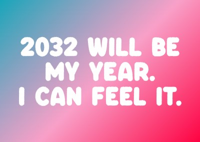 2032 will be MY year. I can feel it.