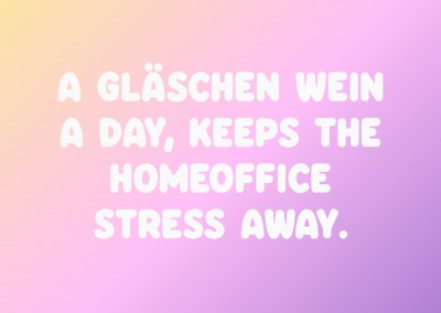 A Gläschen Wein a day, keeps the Homeoffice Stress away.