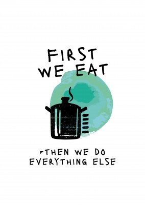 FIRST WE EAT THEN WE DO EVERYTHING ELSE
