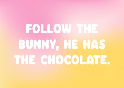 Follow the bunny, he has the chocolate.