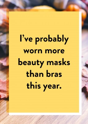I've probably worn more beauty masks than bras this year