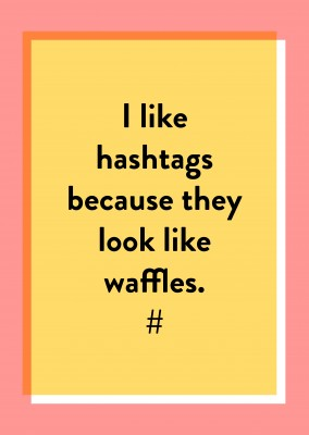 I like hashtags because they look like waffles