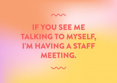 If you see me talking to myself, I'm having a staff meeting.