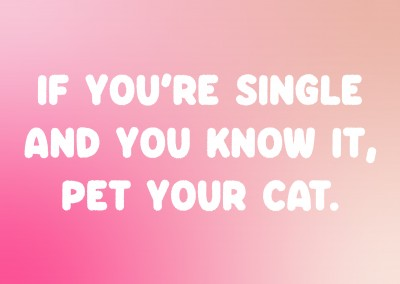 If you're single and you know it, pet your cat.