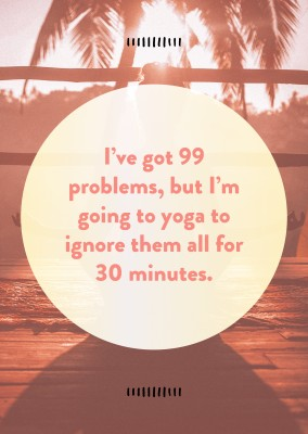 I've got 99 problems, but I'm going to yoga to ignore them all for 30 minutes.