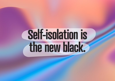 SELF-ISOLATION IS THE NEW BLACK.