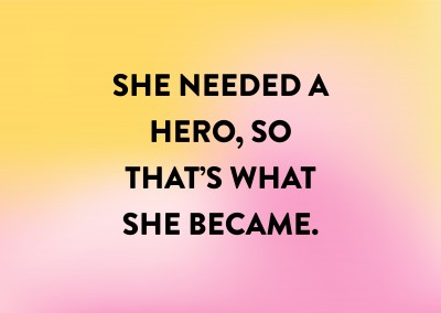 She needed a hero, so that's what she became.