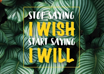 Stop Saying I Wish. Start Saying I will.